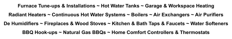 Furnace Tune-ups & Installations ~ Hot Water Tanks ~ Garage & Workspace Heating Radiant Heaters ~ Continuous Hot Water Systems ~ Boilers ~ Air Exchangers ~ Air Purifiers De Humidifiers ~ Fireplaces & Wood Stoves ~ Kitchen & Bath Taps & Faucets ~ Water Softeners BBQ Hook-ups ~ Natural Gas BBQs ~ Home Comfort Controllers & Thermostats
